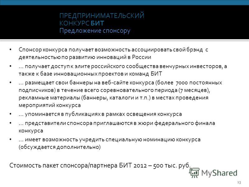 ПРЕДПРИНИМАТЕЛЬСКИЙ КОНКУРС БИТ Предложение спонсору 13 Спонсор конкурса получает возможность ассоциировать свой брэнд с деятельностью по развитию инноваций в России … получает доступ к элите российского сообщества венчурных инвесторов, а также к баз