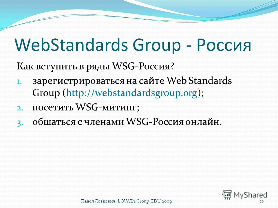 WebStandards Group - Россия Как вступить в ряды WSG-Россия? 1. зарегистрироваться на сайте Web Standards Group (http://webstandardsgroup.org); 2. посетить WSG-митинг; 3. общаться с членами WSG-Россия онлайн. 10Павел Ловцевич, LOVATA Group, EDU 2009