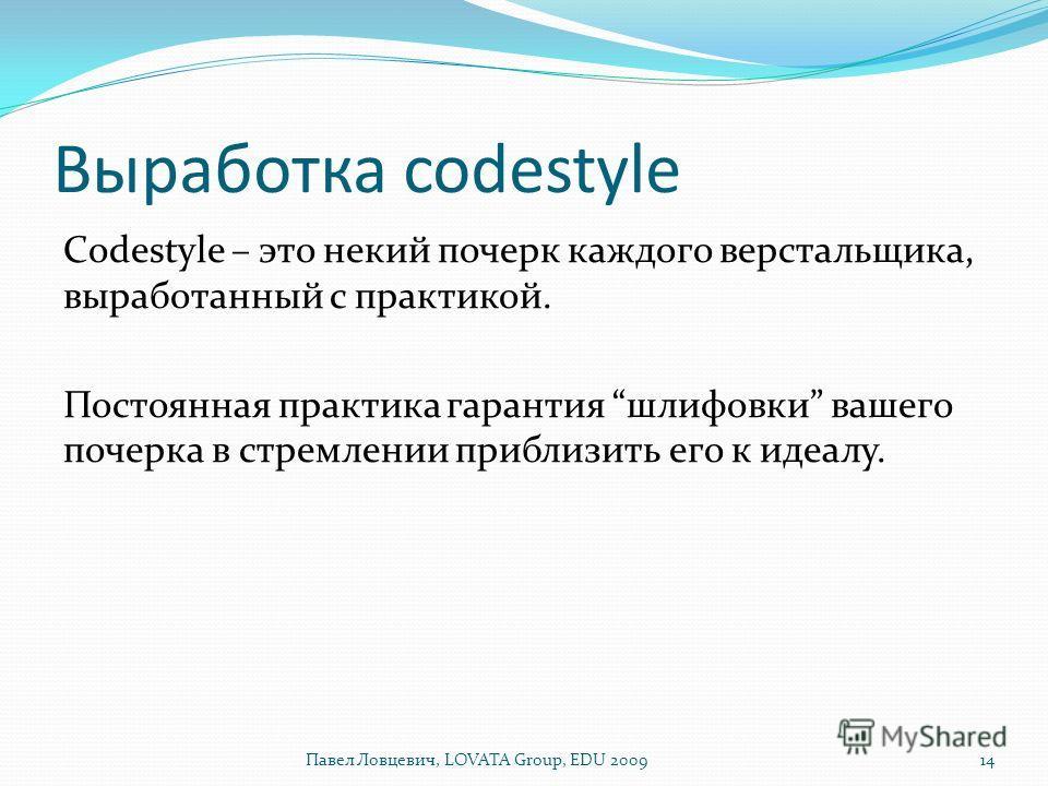 Выработка codestyle Codestyle – это некий почерк каждого верстальщика, выработанный с практикой. Постоянная практика гарантия шлифовки вашего почерка в стремлении приблизить его к идеалу. 14Павел Ловцевич, LOVATA Group, EDU 2009