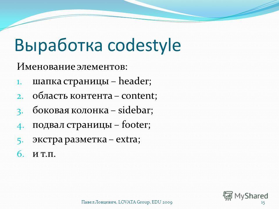 Выработка codestyle Именование элементов: 1. шапка страницы – header; 2. область контента – content; 3. боковая колонка – sidebar; 4. подвал страницы – footer; 5. экстра разметка – extra; 6. и т.п. 15Павел Ловцевич, LOVATA Group, EDU 2009