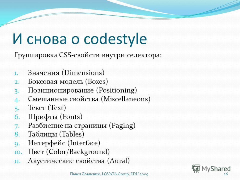 И снова о codestyle Группировка CSS-свойств внутри селектора: 1. Значения (Dimensions) 2. Боксовая модель (Boxes) 3. Позиционирование (Positioning) 4. Смешанные свойства (Miscellaneous) 5. Текст (Text) 6. Шрифты (Fonts) 7. Разбиение на страницы (Pagi