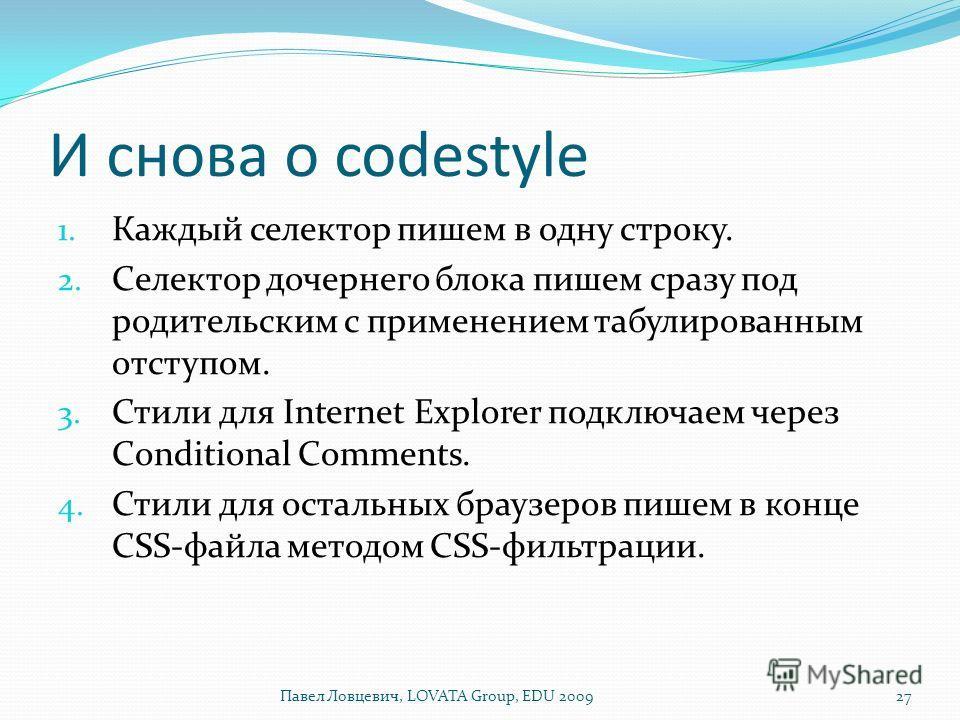 И снова о codestyle 1. Каждый селектор пишем в одну строку. 2. Селектор дочернего блока пишем сразу под родительским с применением табулированным отступом. 3. Стили для Internet Explorer подключаем через Conditional Comments. 4. Стили для остальных б