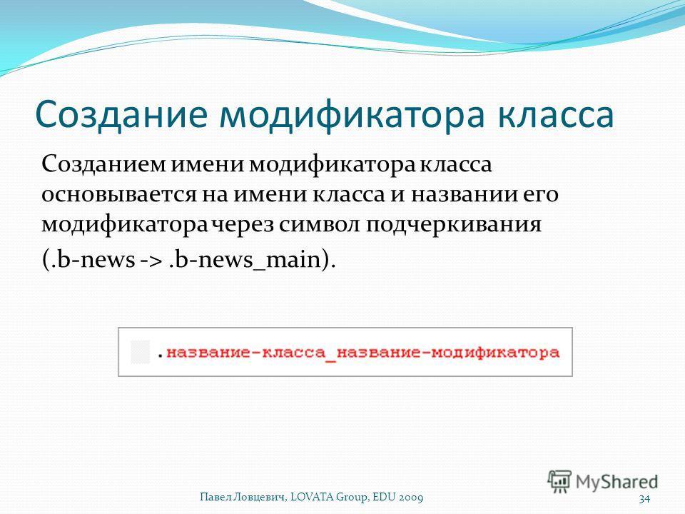 Создание модификатора класса Созданием имени модификатора класса основывается на имени класса и названии его модификатора через символ подчеркивания (.b-news ->.b-news_main). Павел Ловцевич, LOVATA Group, EDU 200934