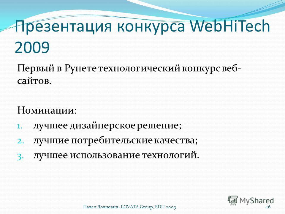 Презентация конкурса WebHiTech 2009 Первый в Рунете технологический конкурс веб- сайтов. Номинации: 1. лучшее дизайнерское решение; 2. лучшие потребительские качества; 3. лучшее использование технологий. Павел Ловцевич, LOVATA Group, EDU 200946
