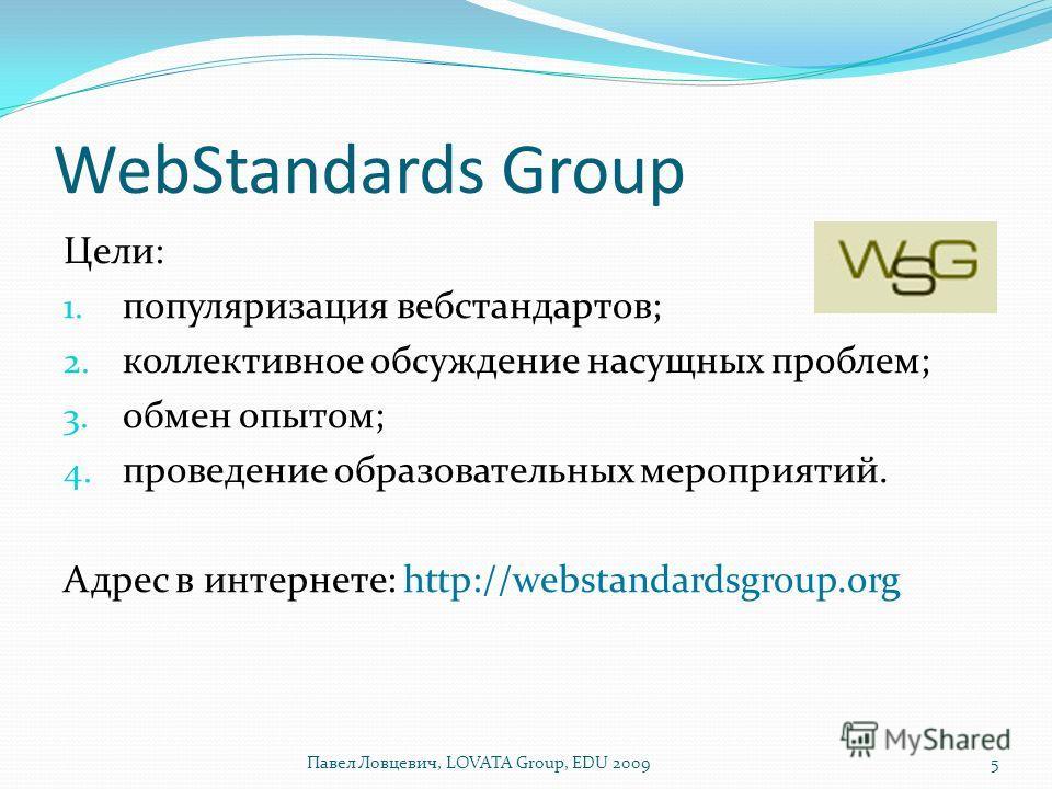 WebStandards Group Цели: 1. популяризация вебстандартов; 2. коллективное обсуждение насущных проблем; 3. обмен опытом; 4. проведение образовательных мероприятий. Адрес в интернете: http://webstandardsgroup.org 5Павел Ловцевич, LOVATA Group, EDU 2009