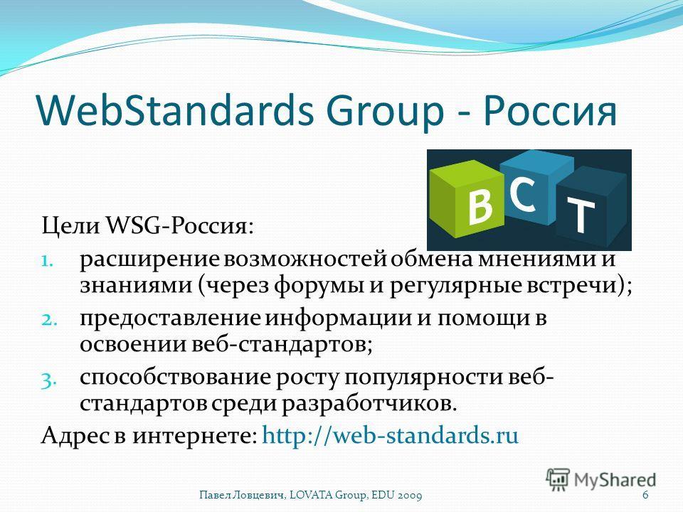 WebStandards Group - Россия Цели WSG-Россия: 1. расширение возможностей обмена мнениями и знаниями (через форумы и регулярные встречи); 2. предоставление информации и помощи в освоении веб-стандартов; 3. способствование росту популярности веб- станда