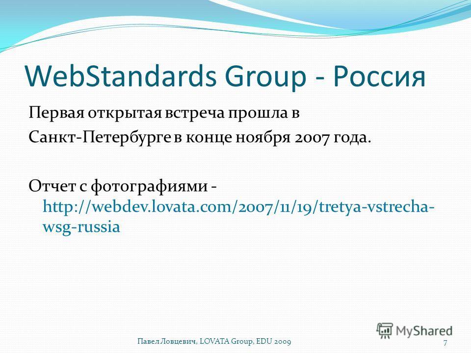 WebStandards Group - Россия Первая открытая встреча прошла в Санкт-Петербурге в конце ноября 2007 года. Отчет с фотографиями - http://webdev.lovata.com/2007/11/19/tretya-vstrecha- wsg-russia 7Павел Ловцевич, LOVATA Group, EDU 2009