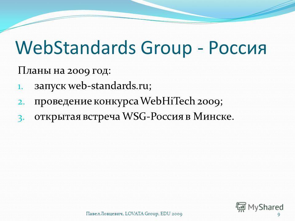 WebStandards Group - Россия Планы на 2009 год: 1. запуск web-standards.ru; 2. проведение конкурса WebHiTech 2009; 3. открытая встреча WSG-Россия в Минске. 9Павел Ловцевич, LOVATA Group, EDU 2009