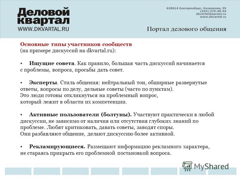 Основные типы участников сообществ (на примере дискуссий на dkvartal.ru): Ищущие совета. Как правило, большая часть дискуссий начинается с проблемы, вопроса, просьбы дать совет. Эксперты. Стиль общения: нейтральный тон, обширные развернутые ответы, в