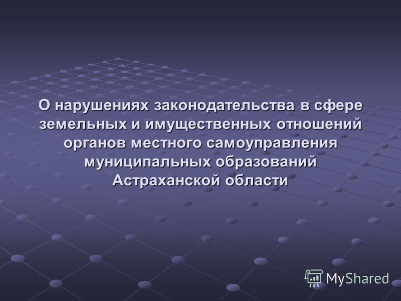 О нарушениях законодательства в сфере земельных и имущественных отношений органов местного самоуправления муниципальных образований Астраханской области