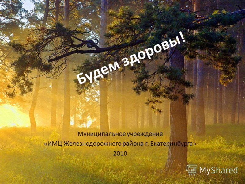 Будем здоровы! Муниципальное учреждение «ИМЦ Железнодорожного района г. Екатеринбурга» 2010