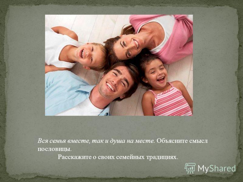 Вся семья вместе, так и душа на месте. Объясните смысл пословицы. Расскажите о своих семейных традициях.