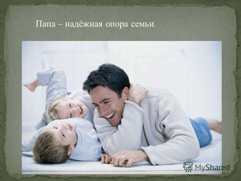 Папа – надёжная опора семьи.