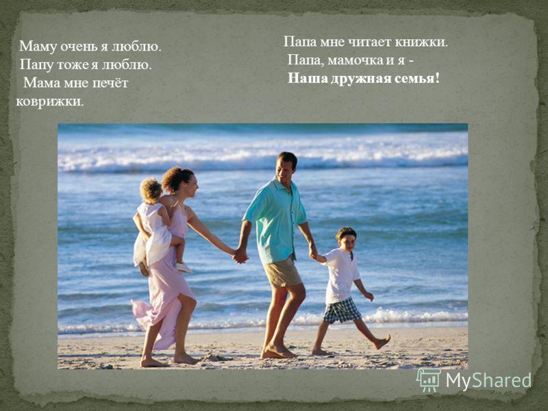 Маму очень я люблю. Папу тоже я люблю. Мама мне печёт коврижки. Папа мне читает книжки. Папа, мамочка и я - Наша дружная семья!