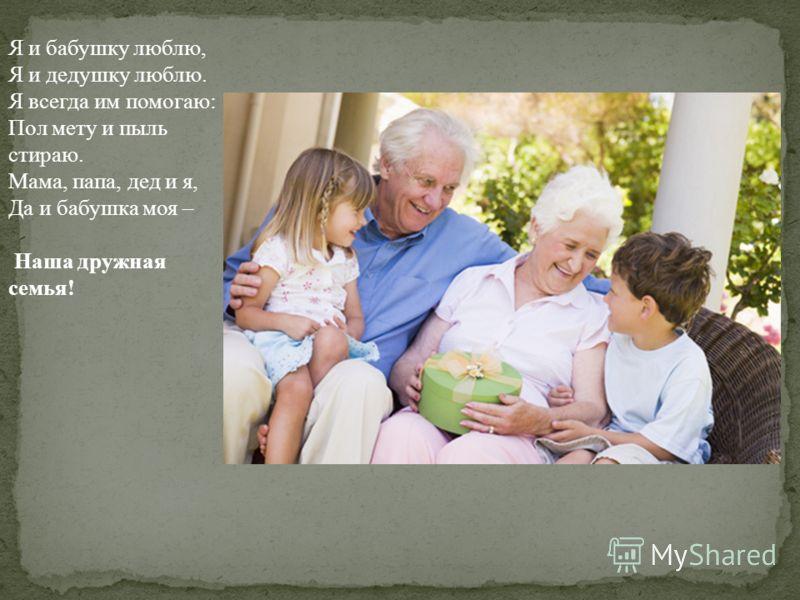 Я и бабушку люблю, Я и дедушку люблю. Я всегда им помогаю: Пол мету и пыль стираю. Мама, папа, дед и я, Да и бабушка моя – Наша дружная семья!