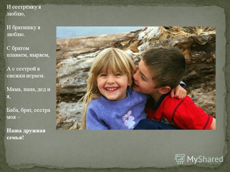 . И сестрёнку я люблю, И братишку я люблю. С братом плаваем, ныряем, А с сестрой в снежки играем. Мама, папа, дед и я, Баба, брат, сестра моя – Наша дружная семья!