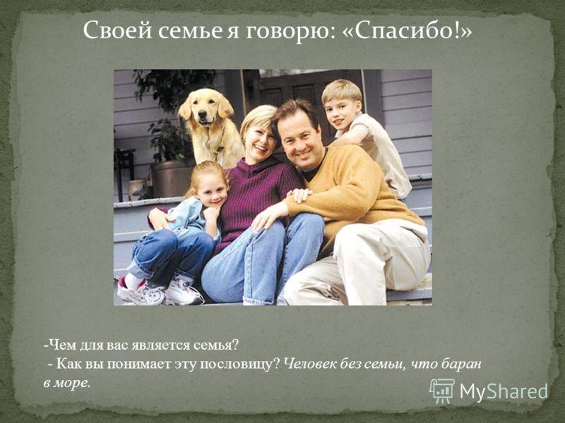 Своей семье я говорю: «Спасибо!» -Чем для вас является семья? - Как вы понимает эту пословицу? Человек без семьи, что баран в море.