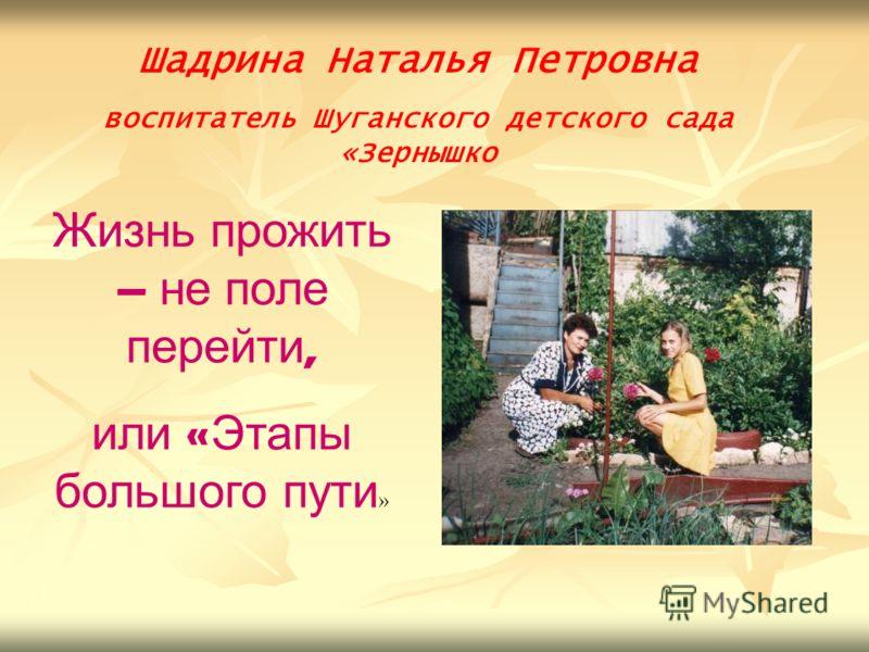 Шадрина Наталья Петровна воспитатель Шуганского детского сада «Зернышко Жизнь прожить – не поле перейти, или « Этапы большого пути »