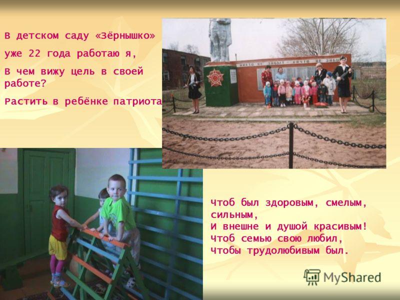 В детском саду «Зёрнышко» уже 22 года работаю я, В чем вижу цель в своей работе? Растить в ребёнке патриота, Чтоб был здоровым, смелым, сильным, И внешне и душой красивым! Чтоб семью свою любил, Чтобы трудолюбивым был.
