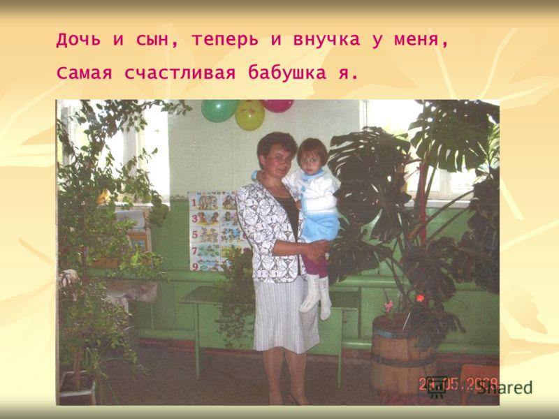 Дочь и сын, теперь и внучка у меня, Самая счастливая бабушка я.