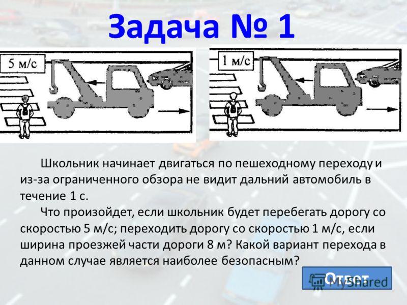 Задача 1 Школьник начинает двигаться по пешеходному переходу и из-за ограниченного обзора не видит дальний автомобиль в течение 1 с. Что произойдет, если школьник будет перебегать дорогу со скоростью 5 м/с; переходить дорогу со скоростью 1 м/с, если