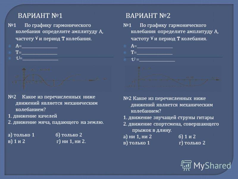 ВАРИАНТ 1 ВАРИАНТ 2 1 По графику гармонического колебания определите амплитуду А, частоту V и период T колебания. А =__________________ Т =__________________ U =__________________ 2 Какое из перечисленных ниже движений является механическим колебание
