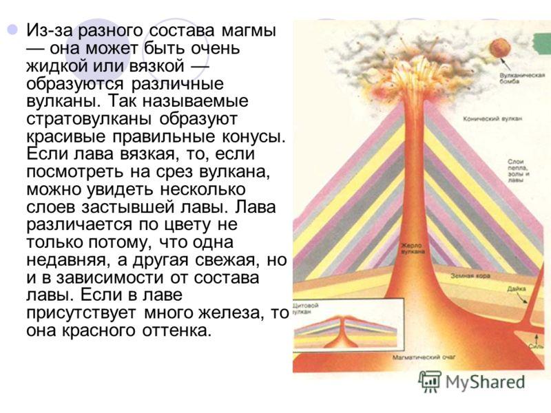 Из-за разного состава магмы она может быть очень жидкой или вязкой образуются различные вулканы. Так называемые стратовулканы образуют красивые правильные конусы. Если лава вязкая, то, если посмотреть на срез вулкана, можно увидеть несколько слоев за