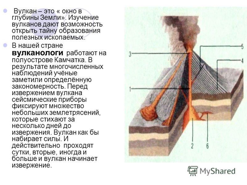 Вулкан – это « окно в глубины Земли». Изучение вулканов дают возможность открыть тайну образования полезных ископаемых. В нашей стране вулканологи работают на полуострове Камчатка. В результате многочисленных наблюдений учёные заметили определённую з