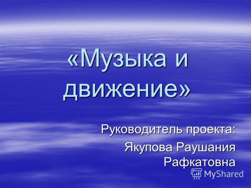 «Музыка и движение» Руководитель проекта: Якупова Раушания Рафкатовна