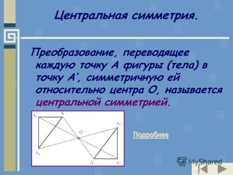 Центральная симметрия. Преобразование, переводящее каждую точку А фигуры (тела) в точку А, симметричную ей относительно центра О, называется центральной симметрией. Подробнее