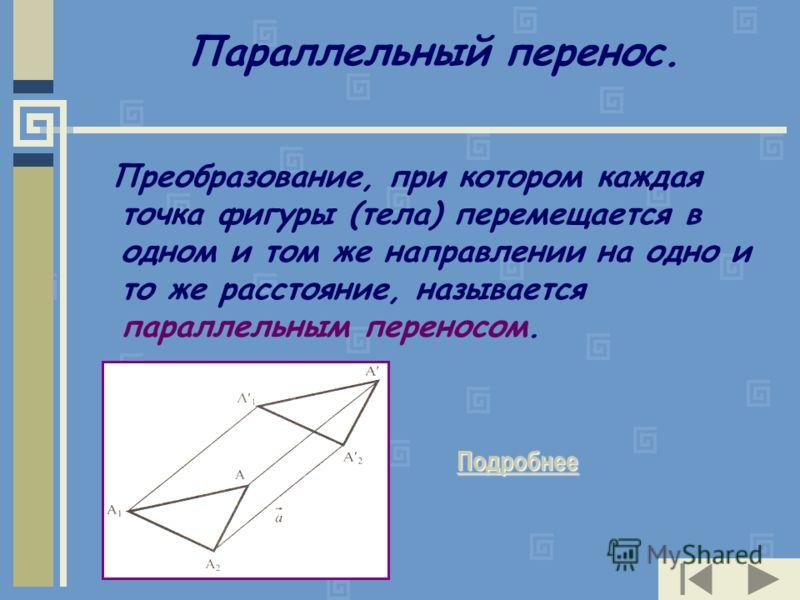 Параллельный перенос. Преобразование, при котором каждая точка фигуры (тела) перемещается в одном и том же направлении на одно и то же расстояние, называется параллельным переносом. Подробнее