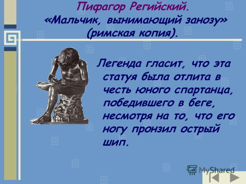 Пифагор Регийский. «Мальчик, вынимающий занозу» (римская копия). Легенда гласит, что эта статуя была отлита в честь юного спартанца, победившего в беге, несмотря на то, что его ногу пронзил острый шип.