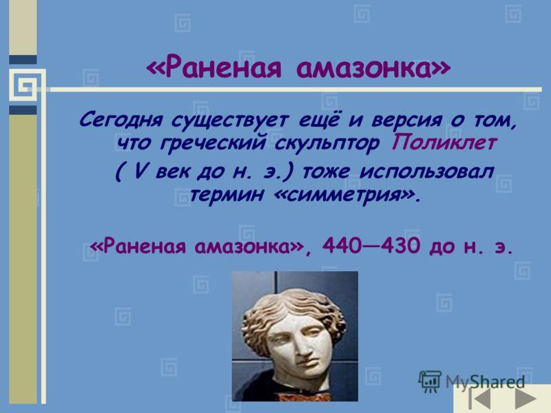 «Раненая амазонка» Сегодня существует ещё и версия о том, что греческий скульптор Поликлет ( V век до н. э.) тоже использовал термин «симметрия». «Раненая амазонка», 440430 до н. э.