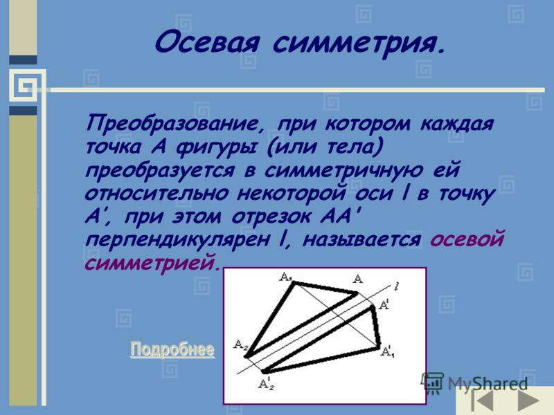 Осевая симметрия. Преобразование, при котором каждая точка А фигуры (или тела) преобразуется в симметричную ей относительно некоторой оси l в точку А, при этом отрезок АА' перпендикулярен l, называется осевой симметрией. Подробнее