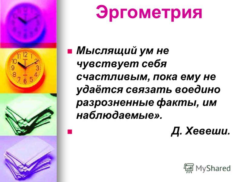 Эргометрия Мыслящий ум не чувствует себя счастливым, пока ему не удаётся связать воедино разрозненные факты, им наблюдаемые». Д. Хевеши.