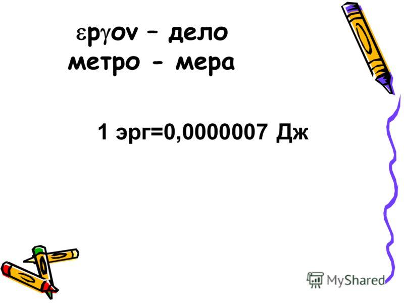 р оv – дело метро - мера 1 эрг=0,0000007 Дж