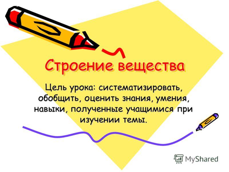 Строение вещества Цель урока: систематизировать, обобщить, оценить знания, умения, навыки, полученные учащимися при изучении темы.