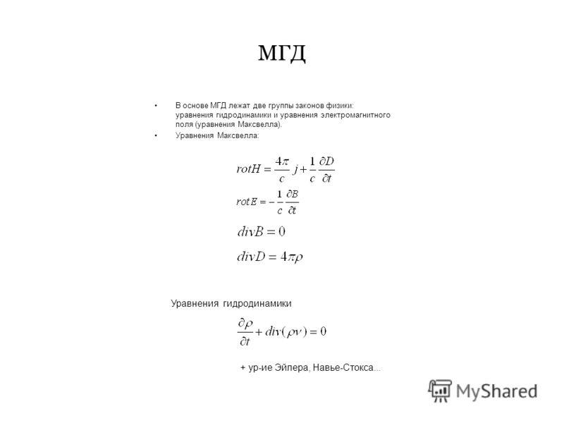 МГД В основе МГД лежат две группы законов физики: уравнения гидродинамики и уравнения электромагнитного поля (уравнения Максвелла). Уравнения Максвелла: Уравнения гидродинамики + ур-ие Эйлера, Навье-Стокса...