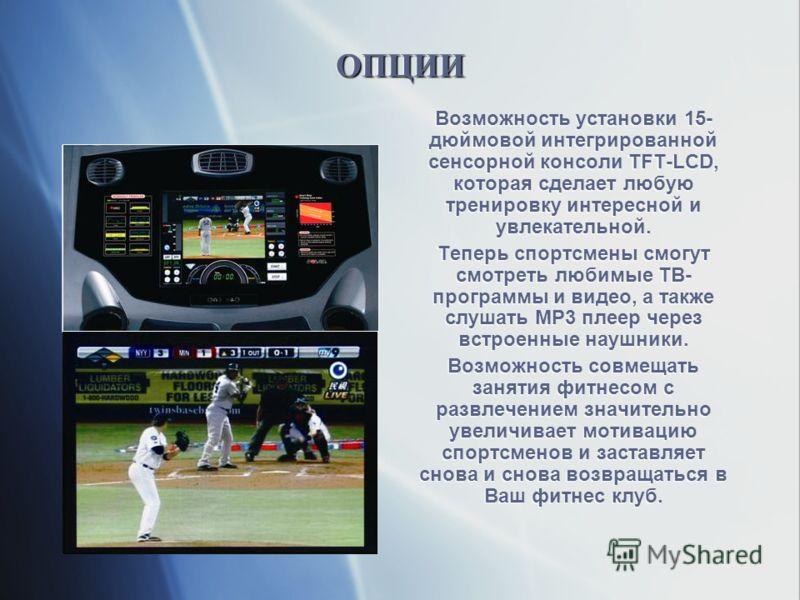 ОПЦИИОПЦИИ Возможность установки 15- дюймовой интегрированной сенсорной консоли TFT-LCD, которая сделает любую тренировку интересной и увлекательной. Теперь спортсмены смогут смотреть любимые ТВ- программы и видео, а также слушать MP3 плеер через вст