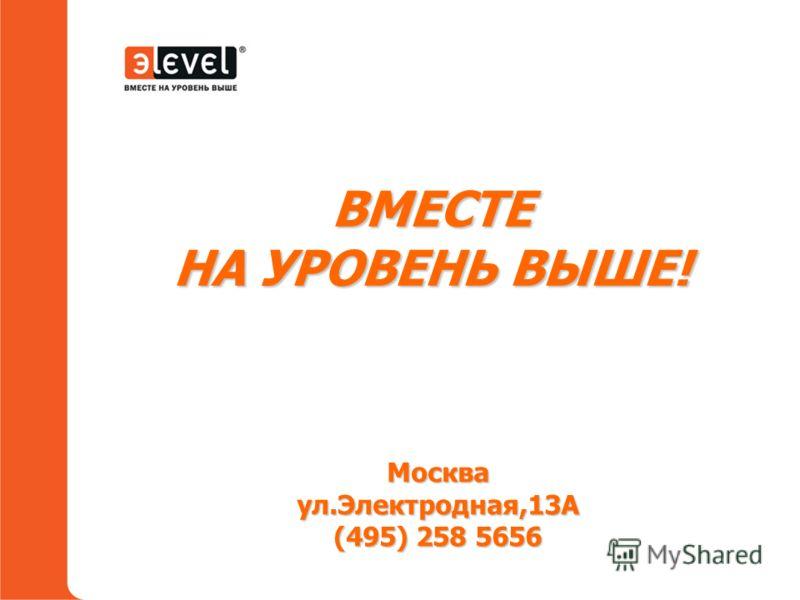 ВМЕСТЕ НА УРОВЕНЬ ВЫШЕ! Москваул.Электродная,13А (495) 258 5656