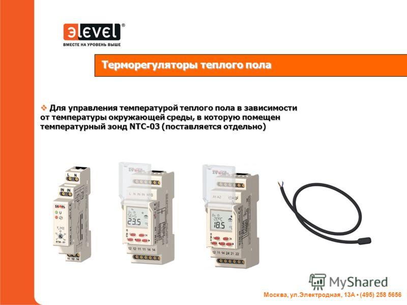 Москва, ул.Электродная, 13А (495) 258 5656 Терморегуляторы теплого пола Для управления температурой теплого пола в зависимости от температуры окружающей среды, в которую помещен температурный зонд NTC-03 (поставляется отдельно) Для управления темпера