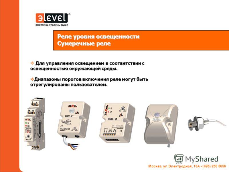 Москва, ул.Электродная, 13А (495) 258 5656 Реле уровня освещенности Сумеречные реле Для управления освещением в соответствии с освещенностью окружающей среды. Диапазоны порогов включения реле могут быть отрегулированы пользователем. Диапазоны порогов