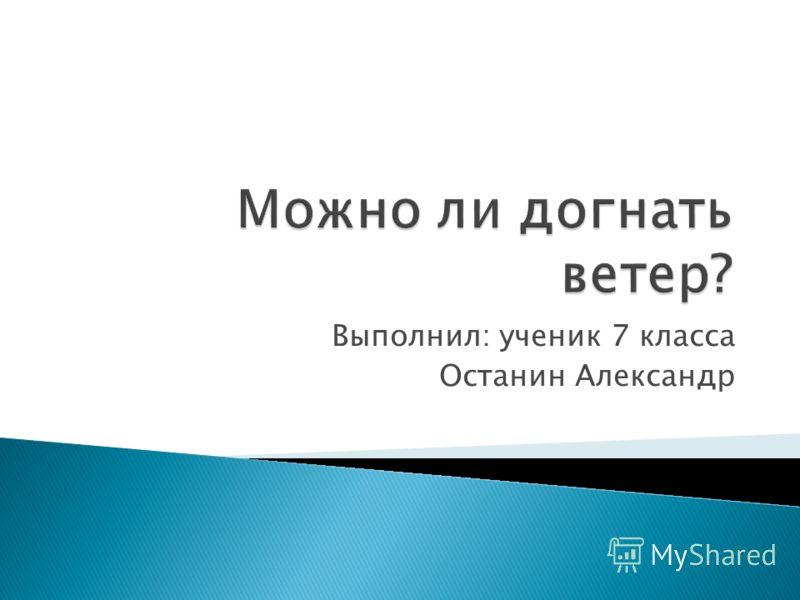 Выполнил: ученик 7 класса Останин Александр