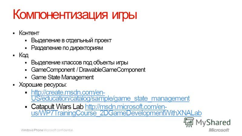 Windows Phone Microsoft confidential. Компонентизация игры Контент Выделение в отдельный проект Разделение по директориям Код Выделение классов под объекты игры GameComponent / DrawableGameComponent Game State Management Хорошие ресурсы: http://creat