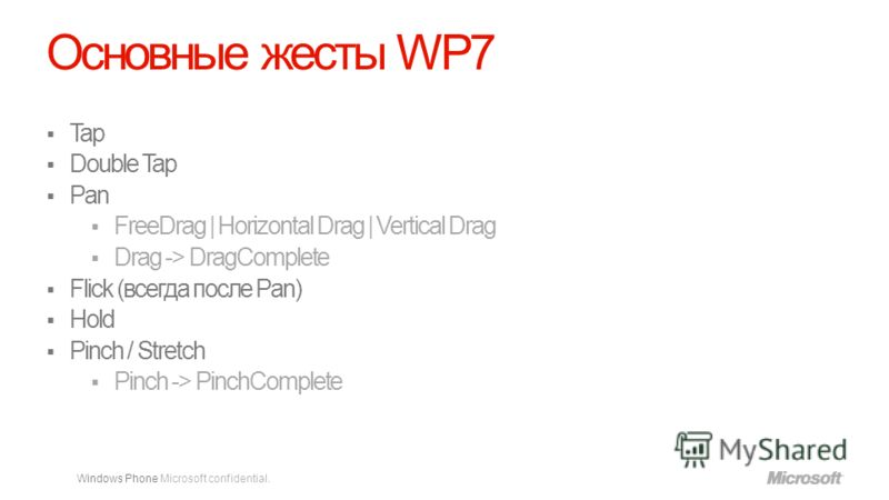 Windows Phone Microsoft confidential. Основные жесты WP7 Tap Double Tap Pan FreeDrag | Horizontal Drag | Vertical Drag Drag -> DragComplete Flick (всегда после Pan) Hold Pinch / Stretch Pinch -> PinchComplete