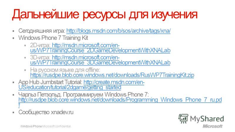 Windows Phone Microsoft confidential. Дальнейшие ресурсы для изучения Сегодняшняя игра: http://blogs.msdn.com/b/sos/archive/tags/xna/http://blogs.msdn.com/b/sos/archive/tags/xna/ Windows Phone 7 Training Kit 2D-игра: http://msdn.microsoft.com/en- us/
