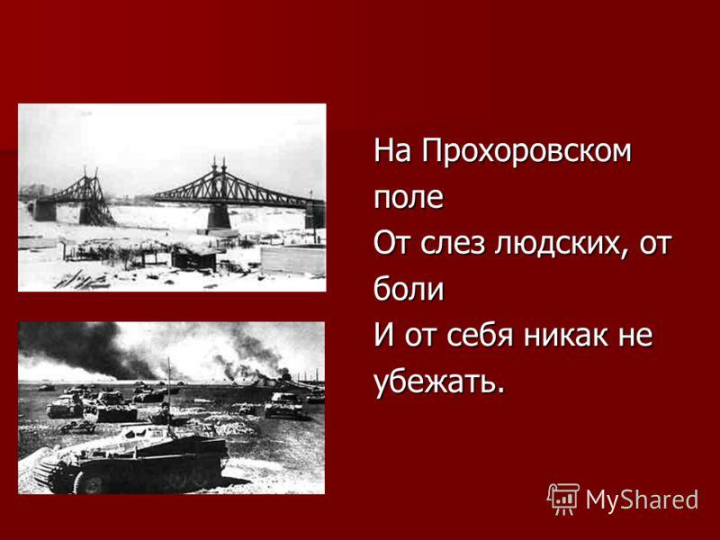 На Прохоровском поле От слез людских, от боли И от себя никак не убежать.