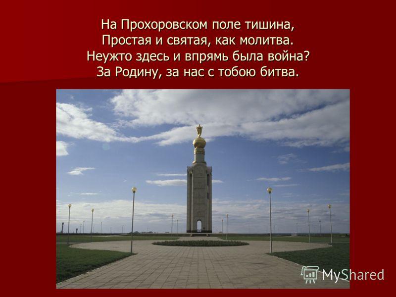 На Прохоровском поле тишина, Простая и святая, как молитва. Неужто здесь и впрямь была война? За Родину, за нас с тобою битва.