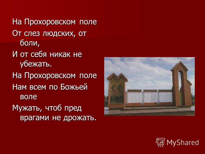 На Прохоровском поле От слез людских, от боли, И от себя никак не убежать. На Прохоровском поле Нам всем по Божьей воле Мужать, чтоб пред врагами не дрожать.