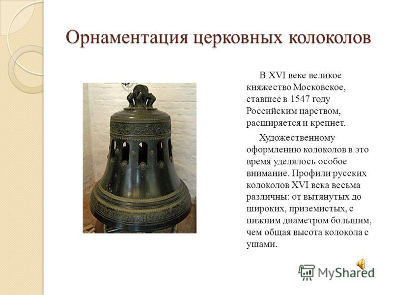 В XVI веке великое княжество Московское, ставшее в 1547 году Российским царством, расширяется и крепнет. Художественному оформлению колоколов в это время уделялось особое внимание. Профили русских колоколов XVI века весьма различны: от вытянутых до ш